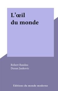 Robert Randau et Dusan Jankovic - L'œil du monde.