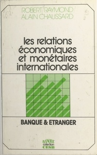 Robert Raymond et Alain Chaussard - Les relations économiques et monétaires internationales : banque et étranger.