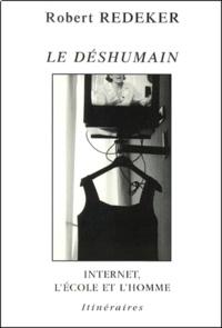 Robert Redeker - Le déshumain - Internet, l'école et l'homme.
