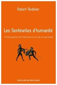 Robert Redeker - Les sentinelles d'humanité - Philosophie de l'héroïsme et de la sainteté.