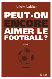 Robert Redeker - Peut-on encore aimer le football ? - La fable du monde.