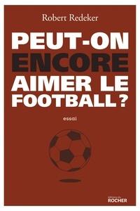 Robert Redeker - Peut-on encore aimer le football ? - La fable du monde.