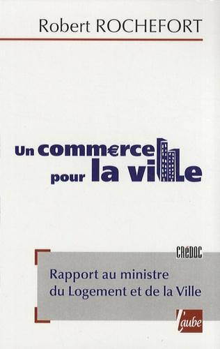 Robert Rochefort - Un commerce pour la ville - Rapport au ministre du Logement et de la Ville.