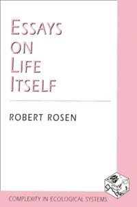 Robert Rosen - ESSAYS ON LIFE ITSELF.