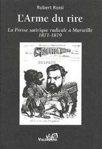 Robert Rossi - L'Arme du rire - La presse satirique radicale à Marseille face à la République monarchiste (1871-1879).