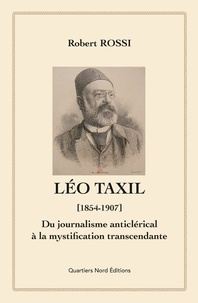 Robert Rossi - Léo Taxil (1854-1907) - Du journalisme anticlérical à la mystification transcendante.
