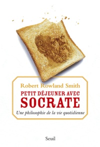 Robert Rowland Smith - Petit déjeuner avec Socrate - Une philosophie de la vie quotidienne.