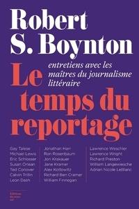 Robert-S Boynton - Le temps du reportage - Entretiens avec les maîtres du journalisme littéraire.