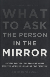 Robert-S Kaplan - What to Ask the Person in the Mirror - Critical Questions for Becoming a More Effective Leader and Reaching Your Potential.