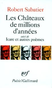 Robert Sabatier - Les Châteaux de millions d'années. (suivi de) Icare - Et autres poèmes.