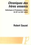 Robert Sauzet - Chroniques des frères ennemis. - Catholiques et Protestants à Nîmes du XVIe au XVIIIe siècle.