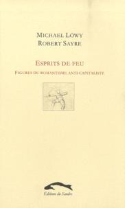 Robert Sayre et Michael Löwy - Esprits de feu - Figures du romantisme anti-capitaliste.