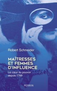 Robert Schneider - Maîtresses et femmes d'influence - Le coeur du pouvoir depuis 1789.