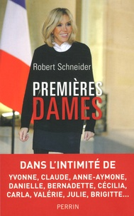 Robert Schneider - Premières dames - Dans l'intimité de Yvonne, Claude, Anne-Aymone, Danielle, Bernadette, Cécilia, Carla, Valérie, Julie, Brigitte....