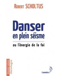 Robert Scholtus - Danser en plein séisme ou L'énergie de la foi.