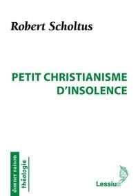 Robert Scholtus - Petit christianisme d'insolence.