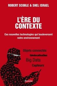 Robert Scoble et Shel Israel - L'ère du contexte - Ces nouvelles technologies qui bouleversent notre environnement.