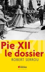 Robert Serrou - Pie XII : le dossier.