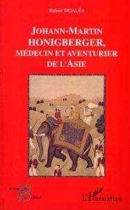 Robert Sigalea - Johann-Martin Honigberger, médecin et aventurier de l'Asie.