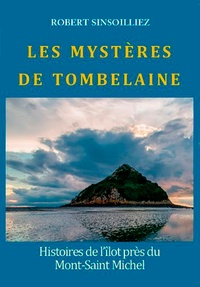 Robert Sinsoilliez - Les mystères de Tombelaine - Histoires de l'îlot près du Mont-Saint-Michel.