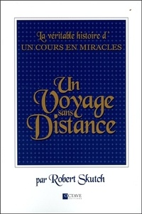 Robert Skutch - Un voyage sans distance - La véritable histoire d'Un Cours en Miracles.