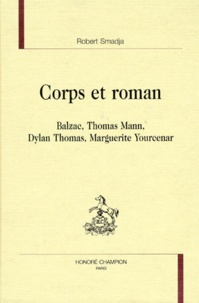 Robert Smadja - Corps et roman - Balzac, Thomas Mann, Dylan Thomas, Marguerite Yourcenar.