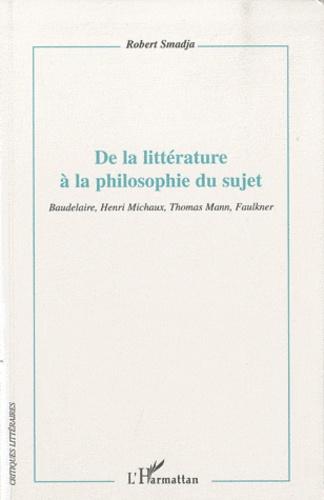 Robert Smadja - De la littérature à la philosophie du sujet - Baudelaire, Henri Michaux, Thomas Mann, Faulkner.