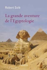 Robert Solé - La grande aventure de l'égyptologie.