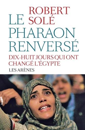 Robert Solé - Le pharaon renversé - Dix-huit jours qui ont changé l'Egypte.