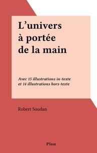 Robert Soudan - L'univers à portée de la main - Avec 15 illustrations in-texte et 14 illustrations hors-texte.