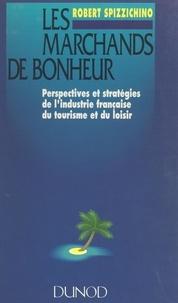 Robert Spizzichino - Les marchands de bonheur - Perspectives et stratégies de l'industrie française du tourisme et du loisir.