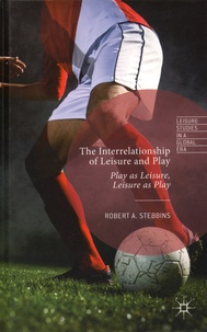 Robert Stebbins - The Interrelationship of Leisure and Play - Play as Leisure, Leisure as Play.