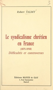 Robert Talmy - Le syndicalisme chrétien en France (1871-1930) - Difficultés et controverses.
