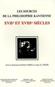 Robert Theis et Lukas Sosoe - Les sources de la philosophie kantienne aux XVIIe et XVIIIe siècles.