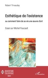 Robert Tirvaudey - Esthétique de l'existence ou comment faire de sa vie une oeuvre d'art - Essai sur Michel Foucault.
