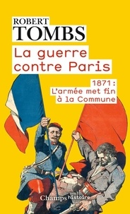Robert Tombs - La guerre contre Paris - 1871 : l'armée met fin à la Commune.