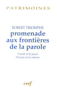 Robert Triomphe - Promenade aux frontières de la parole - L'outil et le jouet, l'écran ou le miroir.