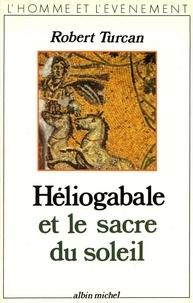 Robert Turcan et Robert Turcan - Héliogabale et le Sacre du soleil.