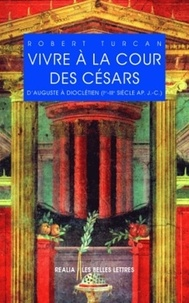 Robert Turcan - Vivre à la cour des Césars - D'Auguste à Dioclétien (Ier-IIIe siècle après J.-C.).