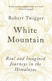 Robert Twigger - White Mountain - Real and Imagined Journeys in the Himalayas.