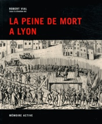 Robert Vial - La peine de mort à Lyon.
