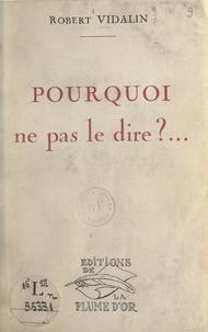 Robert Vidalin - Pourquoi ne pas le dire….