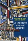 Robert-Vincent Joule et Jean-Léon Beauvois - La soumission librement consentie - Comment amener les gens à faire librement ce qu'ils doivent faire ?.