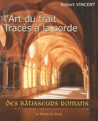 Robert Vincent - L'art du trait : tracés à la corde - Des bâtisseurs romans.