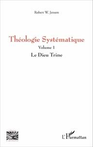 Robert W Jenson - Théologie systématique - Volume 1, Le Dieu Trine.
