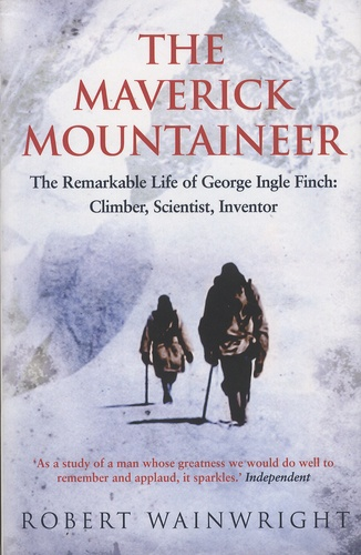 Robert Wainwright - The Maverick Mountaineer - The Remarkable Life of George Ingle Finch: Climber, Scientist, Inventor.