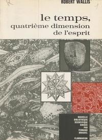 Robert Wallis et Fernand Braudel - Le temps, quatrième dimension de l'esprit - Étude de la fonction temporelle de l'homme du point de vue physique, biologique et métaphysique.