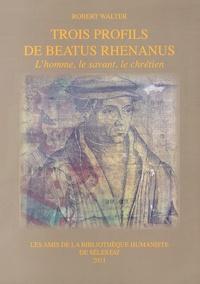 Robert Walter - Trois profils de Beatus Rhenanus - L'homme, le savant, le chrétien.