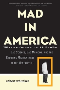 Robert Whitaker - Mad in America - Bad Science, Bad Medicine, and the Enduring Mistreatment of the Mentally Ill.