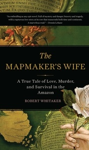 Robert Whitaker - The Mapmaker's Wife - A True Tale Of Love, Murder, And Survival In The Amazon.